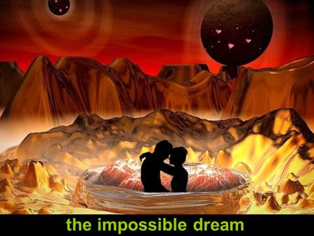 the impossible dream To dream the impossible dream To fight the unbeatable foe.