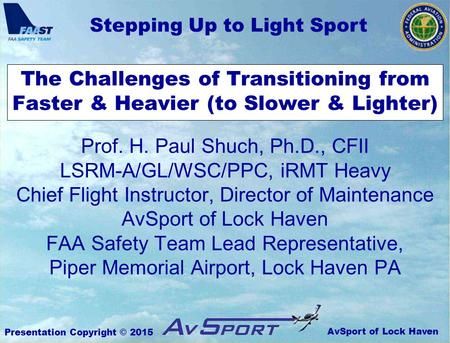 AvSport of Lock Haven Stepping Up to Light Sport Presentation Copyright © 2015 The Challenges of Transitioning from Faster & Heavier (to Slower & Lighter)