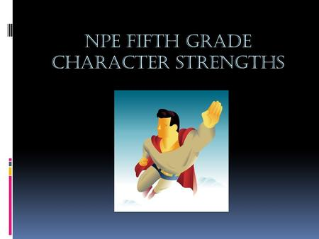 NPE Fifth Grade Character strengths. Why bother with strengths?  Provides a way for us to think about what is good in other people and in ourselves 