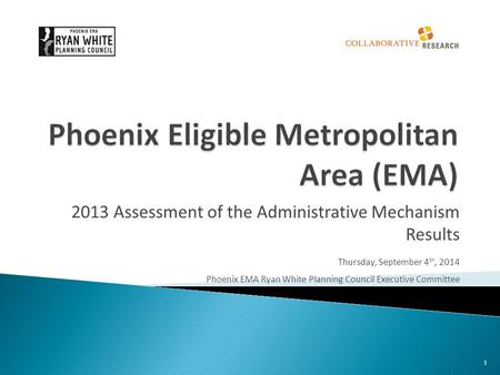 2013 Assessment of the Administrative Mechanism Results Thursday, September 4 th, 2014 Phoenix EMA Ryan White Planning Council Executive Committee 1.