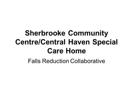 Sherbrooke Community Centre/Central Haven Special Care Home Falls Reduction Collaborative.