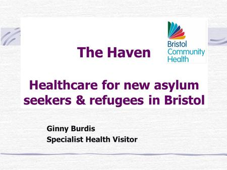 The Haven Healthcare for new asylum seekers & refugees in Bristol Ginny Burdis Specialist Health Visitor.