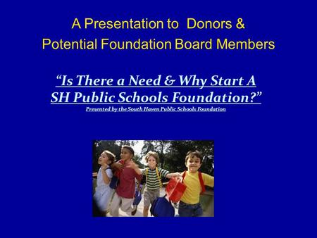"A Presentation to Donors & Potential Foundation Board Members ""Is There a Need & Why Start A SH Public Schools Foundation?"" Presented by the South Haven."