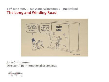 13 th June 2007, Transnational Institute / TJNederland The Long and Winding Road John Christensen Director, TJN International Secretariat.