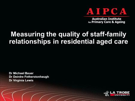 Measuring the quality of staff-family relationships in residential aged care Dr Michael Bauer Dr Deirdre Fetherstonhaugh Dr Virginia Lewis.