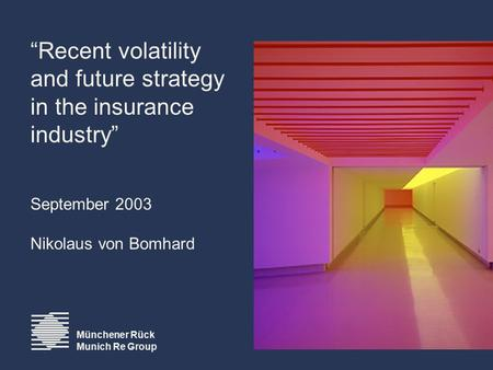 "Münchener Rück Munich Re Group ""Recent volatility and future strategy in the insurance industry"" September 2003 Nikolaus von Bomhard."