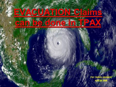 EVACUATION Claims can be done in TPAX PSC TRAVEL BRANCH AUG 28, 2008.