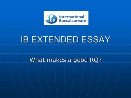 IB EXTENDED ESSAY What makes a good RQ?. THE EXTENDED ESSAY RELAX.