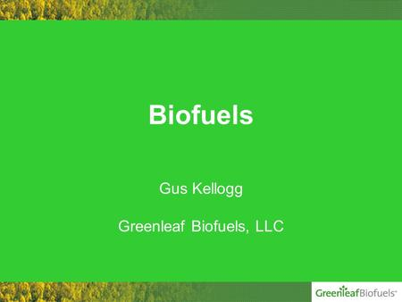 Biofuels Gus Kellogg Greenleaf Biofuels, LLC. Company History Greenleaf Biofuels, LLC –Founded in September 2004 –Distributing Biodiesel since January.