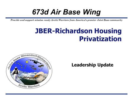 Provide and support mission ready Arctic Warriors from America's premier Joint Base community 673d Air Base Wing Leadership Update JBER-Richardson Housing.