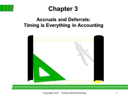 Copyright 2003 Prentice Hall Publishing1 Chapter 3 Accruals and Deferrals: Timing is Everything in Accounting.