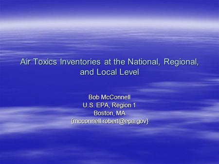 Air Toxics Inventories at the National, Regional, and Local Level Bob McConnell U.S. EPA, Region 1 Boston, MA