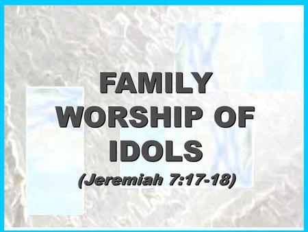 FAMILY WORSHIP OF IDOLS (Jeremiah 7:17-18) FAMILY WORSHIP OF IDOLS (Jeremiah 7:17-18)