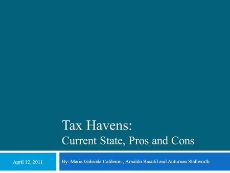 Tax Havens: Current State, Pros and Cons By: Maria Gabriela Calderon, Arnaldo Busutil and Anturuan Stallworth April 12, 2011.