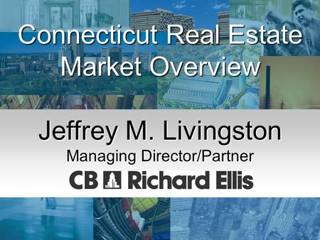 Economic Summit & Outlook '03 January 3, 2003 Connecticut Real Estate Market Overview Jeffrey M. Livingston Managing Director/Partner.
