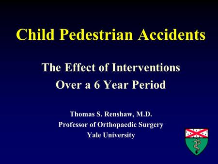 Child Pedestrian Accidents The Effect of Interventions Over a 6 Year Period Thomas S. Renshaw, M.D. Professor of Orthopaedic Surgery Yale University.