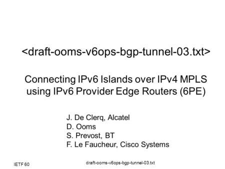 IETF 60 draft-ooms-v6ops-bgp-tunnel-03.txt Connecting IPv6 Islands over IPv4 MPLS using IPv6 Provider Edge Routers (6PE) J. De Clerq, Alcatel D. Ooms S.