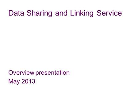 Data Sharing and Linking Service Overview presentation May 2013.