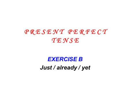 P R E S E N T P E R F E C T T E N S E EXERCISE B Just / already / yet.