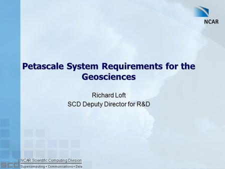 Petascale System Requirements for the Geosciences Richard Loft SCD Deputy Director for R&D.