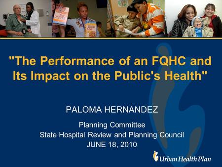 The Performance of an FQHC and Its Impact on the Public's Health PALOMA HERNANDEZ Planning Committee State Hospital Review and Planning Council JUNE.