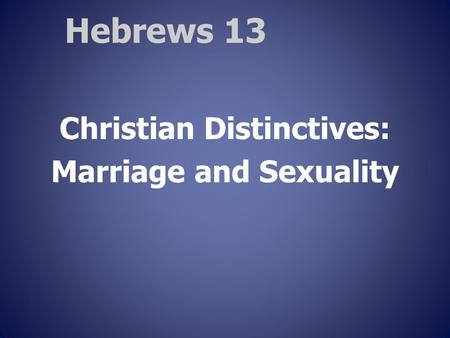 Hebrews 13 Christian Distinctives: Marriage and Sexuality.
