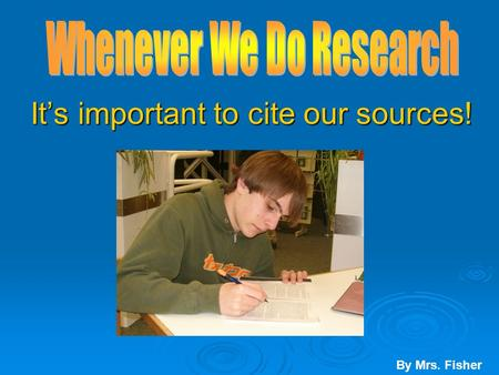 It's important to cite our sources! It's important to cite our sources! By Mrs. Fisher.