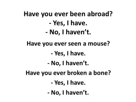 Have you ever been abroad? - Yes, I have. - No, I haven't. Have you ever seen a mouse? - Yes, I have. - No, I haven't. Have you ever broken a bone? - Yes,
