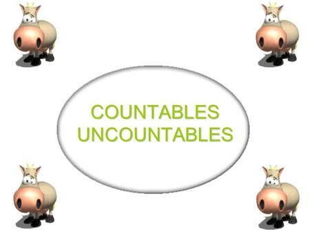 COUNTABLES UNCOUNTABLES COUNTABLES - UNCOUNTABLES COUNTABLES - UNCOUNTABLES Countable nouns are nouns which can be counted and can be in the singular.