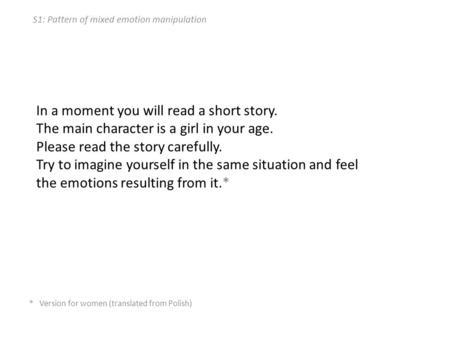 S1: Pattern of mixed emotion manipulation In a moment you will read a short story. The main character is a girl in your age. Please read the story carefully.
