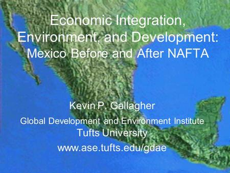 Economic Integration, Environment, and Development: Mexico Before and After NAFTA Kevin P. Gallagher Global Development and Environment Institute Tufts.