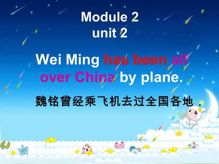 Module 2 unit 2 Wei Ming has been all over China by plane. 魏铭曾经乘飞机去过全国各地.