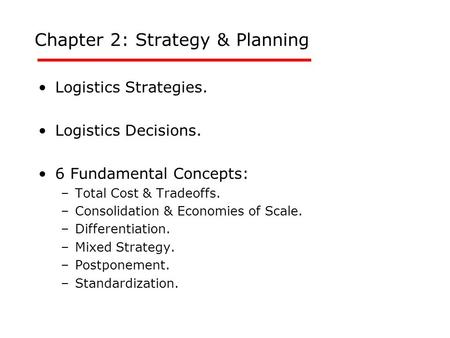 Chapter 2: Strategy & Planning Logistics Strategies. Logistics Decisions. 6 Fundamental Concepts: –Total Cost & Tradeoffs. –Consolidation & Economies of.