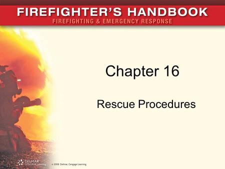 Chapter 16 Rescue Procedures. Introduction Rescue has many meanings –Actions that trained firefighters perform to remove someone from imminent danger.