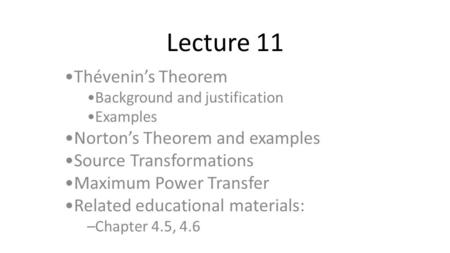 Lecture 11 Thévenin's Theorem Background and justification Examples Norton's Theorem and examples Source Transformations Maximum Power Transfer Related.