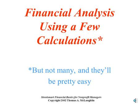 Streetsmart Financial Basics for Nonprofit Managers Copyright 2002 Thomas A. McLaughlin Financial Analysis Using a Few Calculations* *But not many, and.