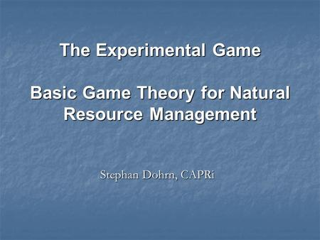 Stephan Dohrn, CAPRi The Experimental Game Basic Game Theory for Natural Resource Management.