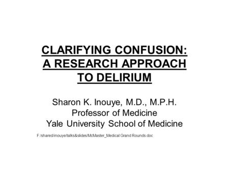 CLARIFYING CONFUSION: A RESEARCH APPROACH TO DELIRIUM Sharon K. Inouye, M.D., M.P.H. Professor of Medicine Yale University School of Medicine F:/shared/inouye/talks&slides/McMaster_Medical.