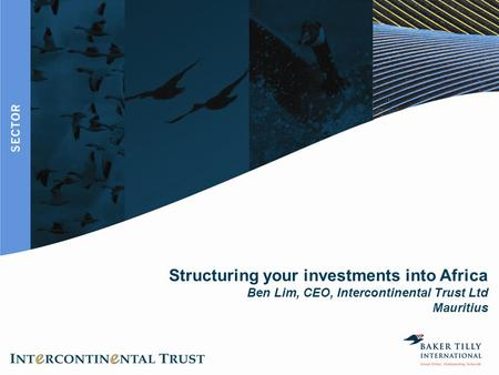 Structuring your investments into Africa Ben Lim, CEO, Intercontinental Trust Ltd Mauritius.