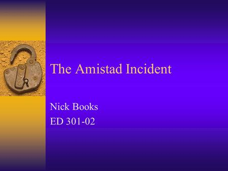 The Amistad Incident Nick Books ED 301-02 Unit/Grade Level/Lesson  This unit covers some events that help explain the pre-Civil War mentality  Eighth.