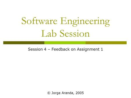 Software Engineering Lab Session Session 4 – Feedback on Assignment 1 © Jorge Aranda, 2005.