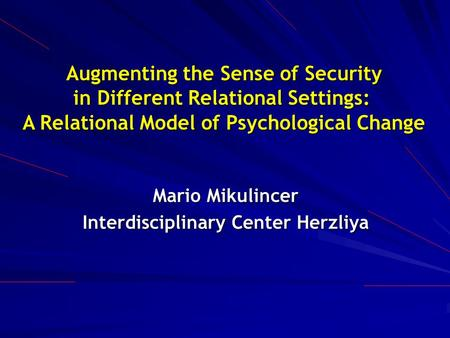 Augmenting the Sense of Security in Different Relational Settings: in Different Relational Settings: A Relational Model of Psychological Change Mario Mikulincer.