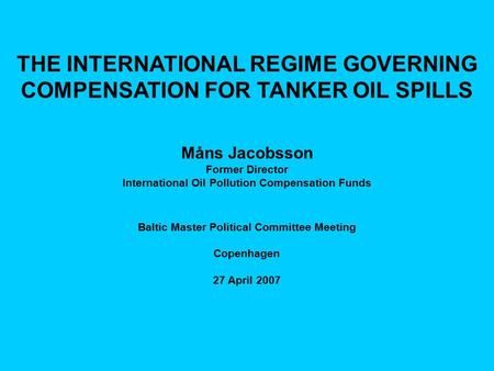 THE INTERNATIONAL REGIME GOVERNING COMPENSATION FOR TANKER OIL SPILLS Måns Jacobsson Former Director International Oil Pollution Compensation Funds Baltic.