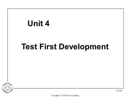 Copyright © 2006 Korson-Consulting 1/219 Unit 4 Test First Development.