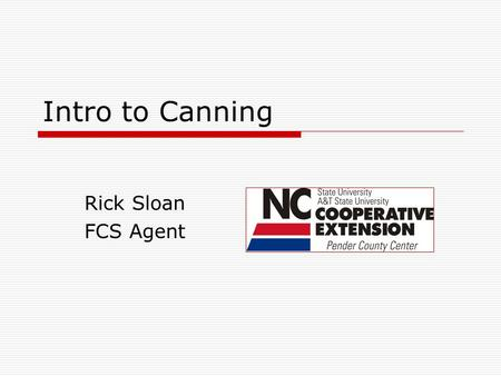 Intro to Canning Rick Sloan FCS Agent. What we will learn!  Why are we canning in the 21 st century  Canning Trends  Specific Concerns with Canning.