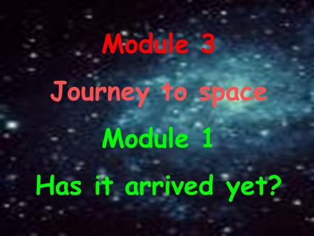 Module 3 Journey to space Module 1 Has it arrived yet?