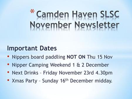Important Dates Nippers board paddling NOT ON Thu 15 Nov Nipper Camping Weekend 1 & 2 December Next Drinks – Friday November 23rd 4.30pm Xmas Party – Sunday.