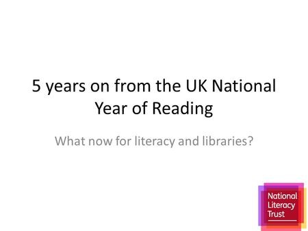 5 years on from the UK National Year of Reading What now for literacy and libraries?