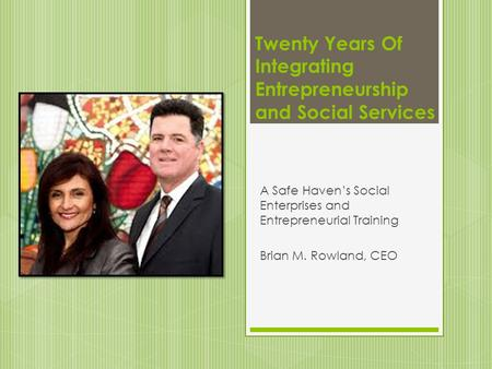 Twenty Years Of Integrating Entrepreneurship and Social Services A Safe Haven's Social Enterprises and Entrepreneurial Training Brian M. Rowland, CEO.