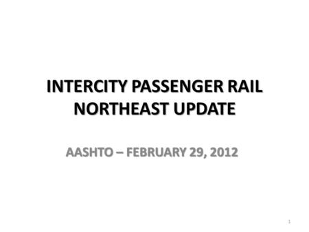 INTERCITY PASSENGER RAIL NORTHEAST UPDATE AASHTO – FEBRUARY 29, 2012 1.